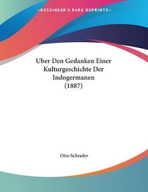 Uber Den Gedanken Einer Kulturgeschichte Der Indogermanen (1887) af Otto Schrader