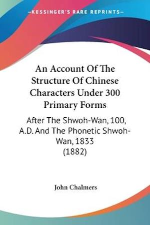 An Account of the Structure of Chinese Characters Under 300 Primary Forms af John Chalmers