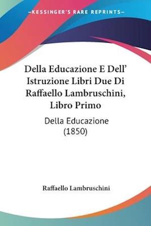 Della Educazione E Dell' Istruzione Libri Due Di Raffaello Lambruschini, Libro Primo af Raffaello Lambruschini