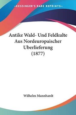 Antike Wald- Und Feldkulte Aus Nordeuropaischer Uberlieferung (1877) af Wilhelm Mannhardt