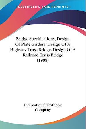 Bridge Specifications, Design of Plate Girders, Design of a Highway Truss Bridge, Design of a Railroad Truss Bridge (1908) af International Textbook Company, Textbook International Textbook Company