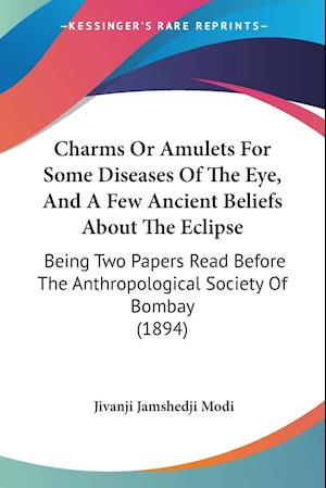 Charms or Amulets for Some Diseases of the Eye, and a Few Ancient Beliefs about the Eclipse af Jivanji Jamshedji Modi