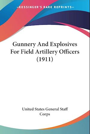 Gunnery and Explosives for Field Artillery Officers (1911) af State United States General Staff Corps, United States General Staff Corps