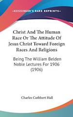 Christ and the Human Race or the Attitude of Jesus Christ Toward Foreign Races and Religions af Charles Cuthbert Hall
