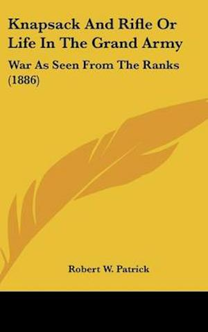 Knapsack and Rifle or Life in the Grand Army af Robert W. Patrick
