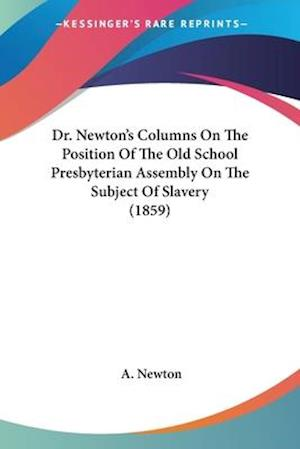Dr. Newton's Columns on the Position of the Old School Presbyterian Assembly on the Subject of Slavery (1859) af A. Newton