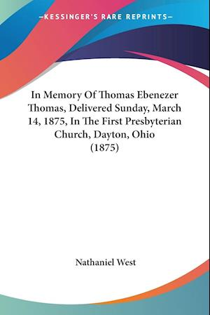 In Memory of Thomas Ebenezer Thomas, Delivered Sunday, March 14, 1875, in the First Presbyterian Church, Dayton, Ohio (1875) af Nathaniel West