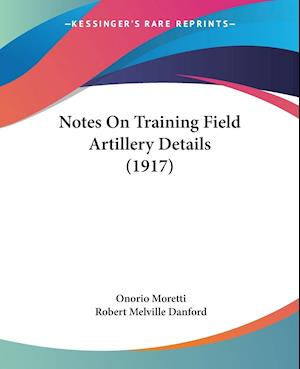 Notes on Training Field Artillery Details (1917) af Onorio Moretti