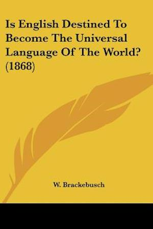 Is English Destined to Become the Universal Language of the World? (1868) af W. Brackebusch