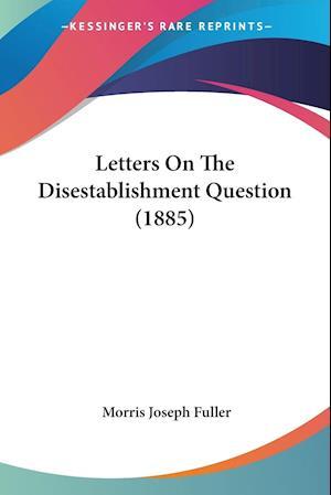 Letters on the Disestablishment Question (1885) af Morris Joseph Fuller