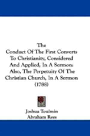 The Conduct of the First Converts to Christianity, Considered and Applied, in a Sermon af Joshua Toulmin, Abraham Rees, Andrew Kippis
