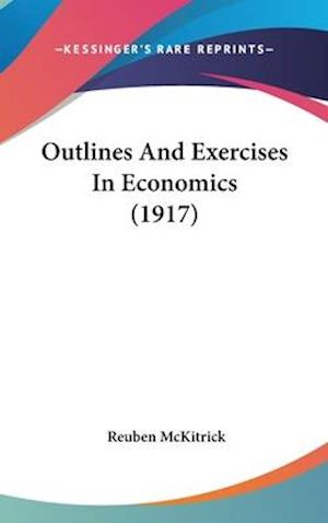 Outlines and Exercises in Economics (1917) af Reuben Mckitrick