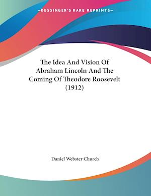 The Idea and Vision of Abraham Lincoln and the Coming of Theodore Roosevelt (1912) af Daniel Webster Church