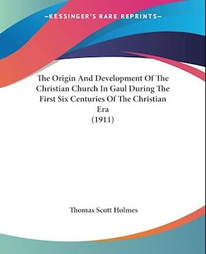 The Origin and Development of the Christian Church in Gaul During the First Six Centuries of the Christian Era (1911) af Thomas Scott Holmes