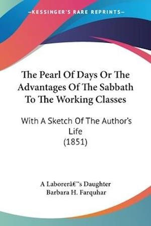 The Pearl of Days or the Advantages of the Sabbath to the Working Classes af Barbara H. Farquhar, A. Laborera, Laborer[¬[s Dau A. Laborer[¬[s Daughter