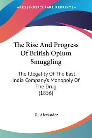 The Rise and Progress of British Opium Smuggling af R. Alexander
