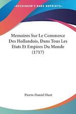 Memoires Sur Le Commerce Des Hollandois, Dans Tous Les Etats Et Empires Du Monde (1717) af Pierre-Daniel Huet
