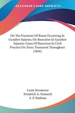 On the Fractures of Bones Occurring in Gunshot Injuries; On Resection in Gunshot Injuries; Cases of Resection in Civil Practice on Tonic Treatment Thr af Louis Stromeyer, Friedrich A. Esmarch, S. F. Statham