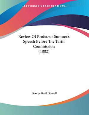 Review of Professor Sumner's Speech Before the Tariff Commission (1882) af George Basil Dixwell