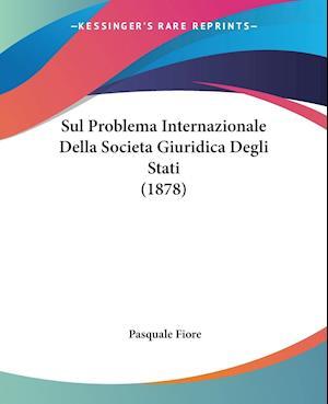 Sul Problema Internazionale Della Societa Giuridica Degli Stati (1878) af Pasquale Fiore