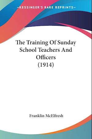 The Training of Sunday School Teachers and Officers (1914) af Franklin Mcelfresh