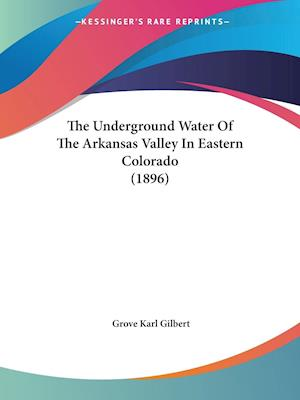 The Underground Water of the Arkansas Valley in Eastern Colorado (1896) af Grove Karl Gilbert