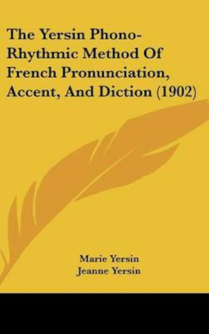 The Yersin Phono-Rhythmic Method of French Pronunciation, Accent, and Diction (1902) af Marie Yersin, Jeanne Yersin