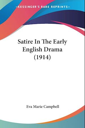 Satire in the Early English Drama (1914) af Eva Marie Campbell