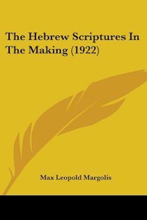 The Hebrew Scriptures in the Making (1922) af Max Leopold Margolis