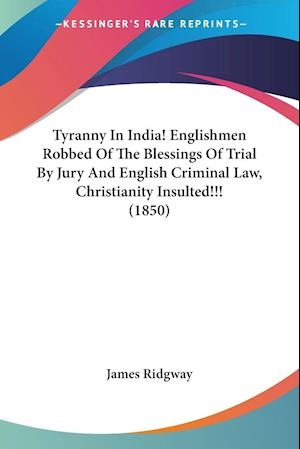 Tyranny in India! Englishmen Robbed of the Blessings of Trial by Jury and English Criminal Law, Christianity Insulted!!! (1850) af James Ridgway, Ridgway James Ridgway
