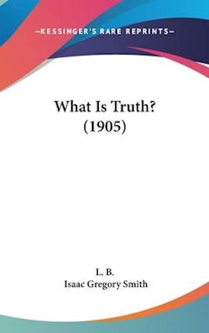 What Is Truth? (1905) af B. L. B., Isaac Gregory Smith, L. B.