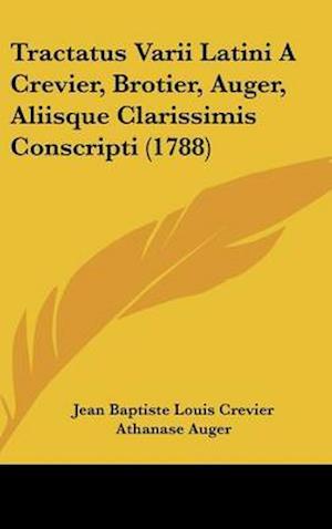 Tractatus Varii Latini a Crevier, Brotier, Auger, Aliisque Clarissimis Conscripti (1788) af Gabriel Brotier, Jean Baptiste Louis Crevier, Athanase Auger