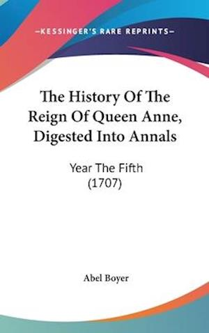 The History of the Reign of Queen Anne, Digested Into Annals af Abel Boyer