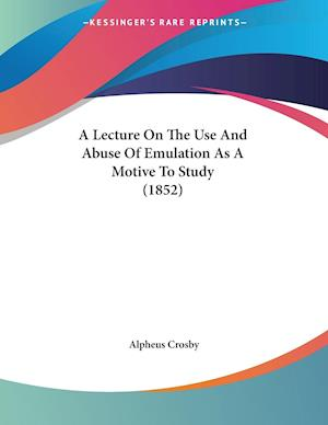 A Lecture on the Use and Abuse of Emulation as a Motive to Study (1852) af Alpheus Crosby