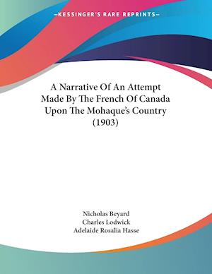 A Narrative of an Attempt Made by the French of Canada Upon the Mohaque's Country (1903) af Nicholas Beyard, Charles Lodwick