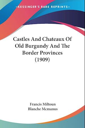 Castles and Chateaux of Old Burgundy and the Border Provinces (1909) af Francis Miltoun