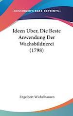 Ideen Uber, Die Beste Anwendung Der Wachsbildnerei (1798) af Engelbert Wichelhausen