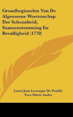 Grondbeginselen Van de Algemeene Weetenschap Der Schoonheid, Saamenstemming En Bevalligheid (1770) af Charles Batteux, Yves Marie Andre, Louis Jean Levesque De Pouilly