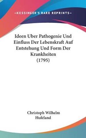 Ideen Uber Pathogenie Und Einfluss Der Lebenskraft Auf Entstehung Und Form Der Krankheiten (1795) af Christoph Wilhelm Hufeland