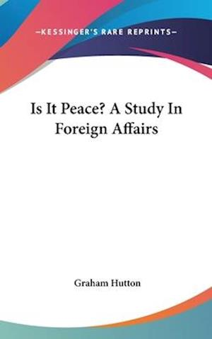 Is It Peace? a Study in Foreign Affairs af Graham Hutton