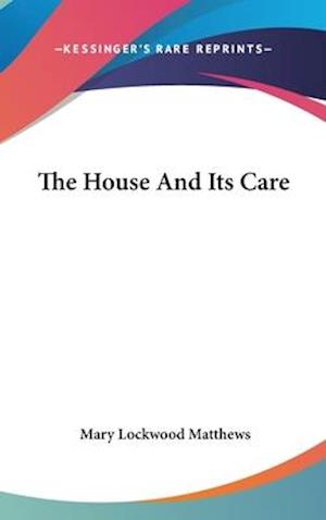 The House and Its Care af Mary Lockwood Matthews