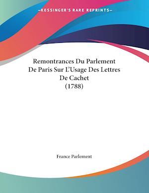 Remontrances Du Parlement de Paris Sur L'Usage Des Lettres de Cachet (1788) af Parlement France Parlement, France Parlement