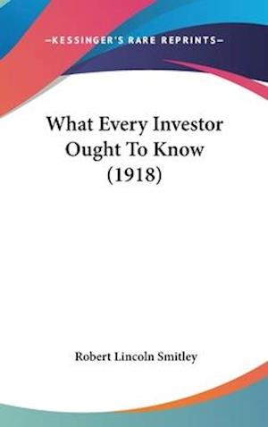 What Every Investor Ought to Know (1918) af Robert Lincoln Smitley
