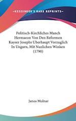 Politisch-Kirchliches Manch Hermaeon Von Den Reformen Kayser Josephs Uberhaupt Vorzuglich in Ungarn, Mit Nuzlichen Winken (1790) af Janos Molnar