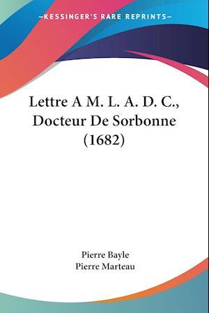 Lettre A M. L. A. D. C., Docteur de Sorbonne (1682) af Pierre Bayle, Pierre Marteau