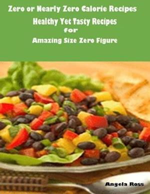 Zero or Nearly Zero Calorie Recipes : Healthy Yet Tasty Recipes for Amazing Size Zero Figure af Angela Ross