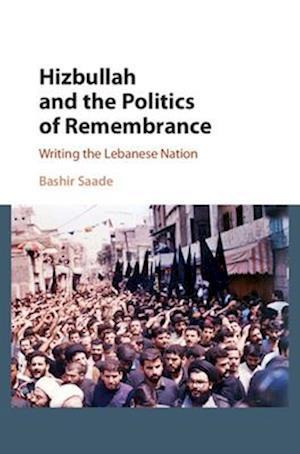 Hizbullah and the Politics of Remembrance af Bashir Saade