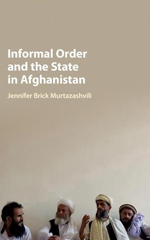 Informal Order and the State in Afghanistan af Jennifer Brick Murtazashvili