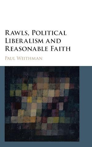 Rawls, Political Liberalism, and Reasonable Faith af Paul Weithman