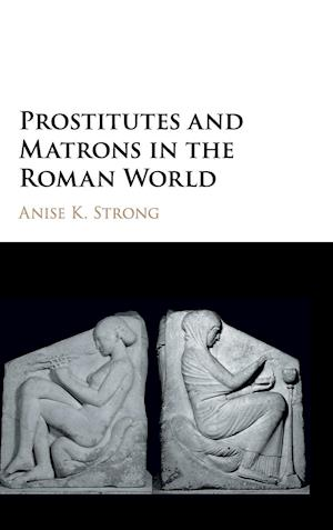Prostitutes and Matrons in the Roman World af Anise K. Strong